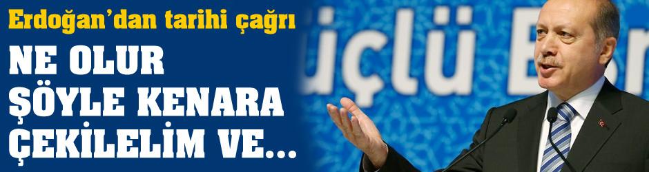 Erdoğan: Ne olur şöyle kenara çekilelim ve...