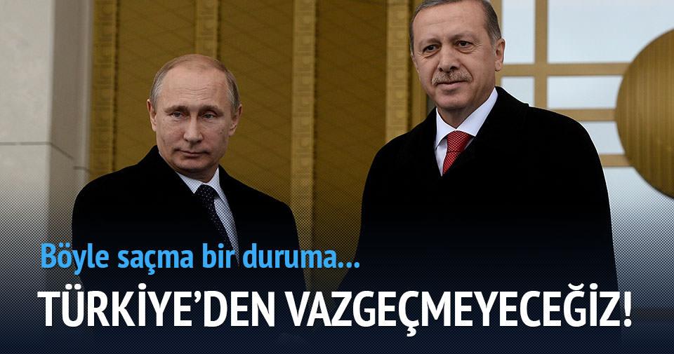 Putin: Türkiye'den vazgeçmeyeceğiz!
