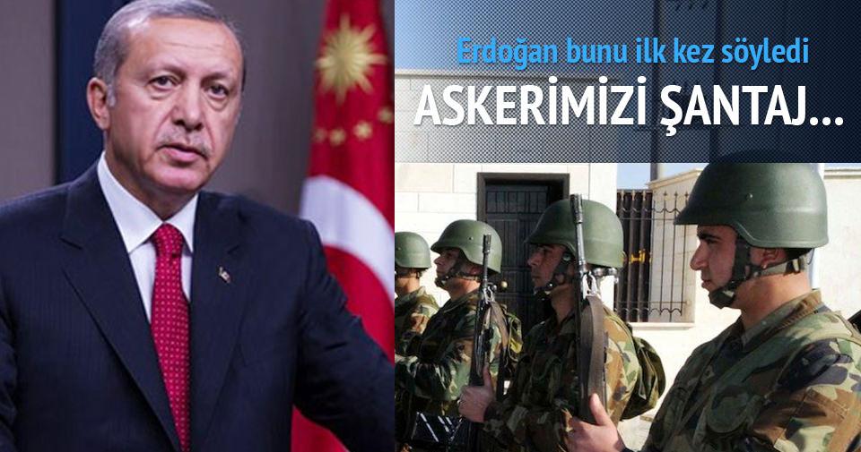 Erdoğan: Askerlerimizi şantaj...