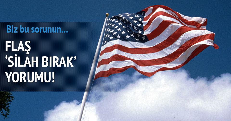ABD'den 'Silah bırak' çağrısına yorum