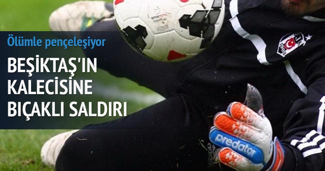 Beşiktaş'ın kalecisi ölümle pençeleşiyor!