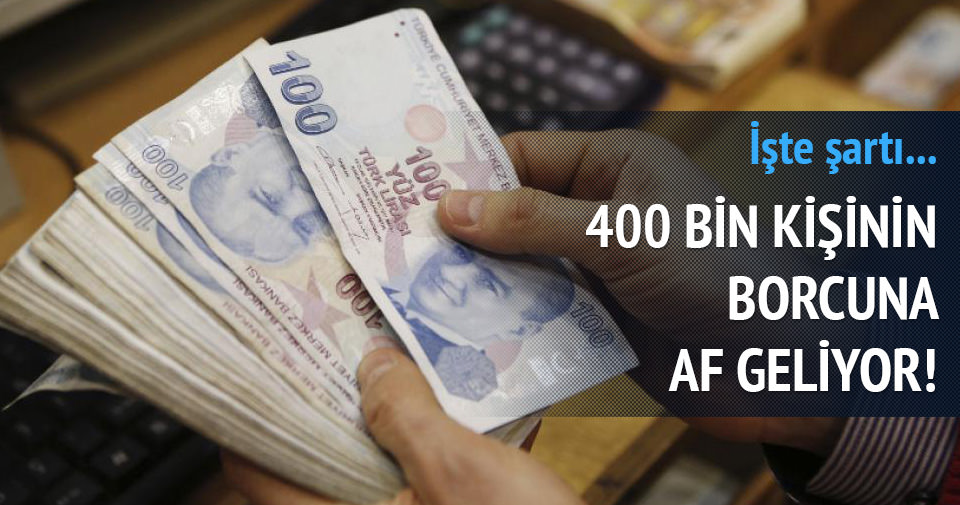 400 bin kişinin borcuna af geliyor! İşte şartı...