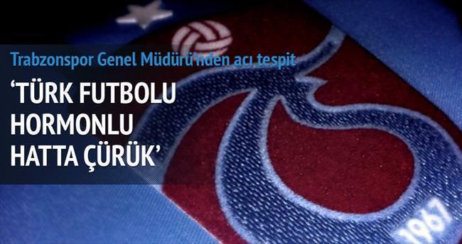 'Türk futbolu hormonlu hatta cürük'