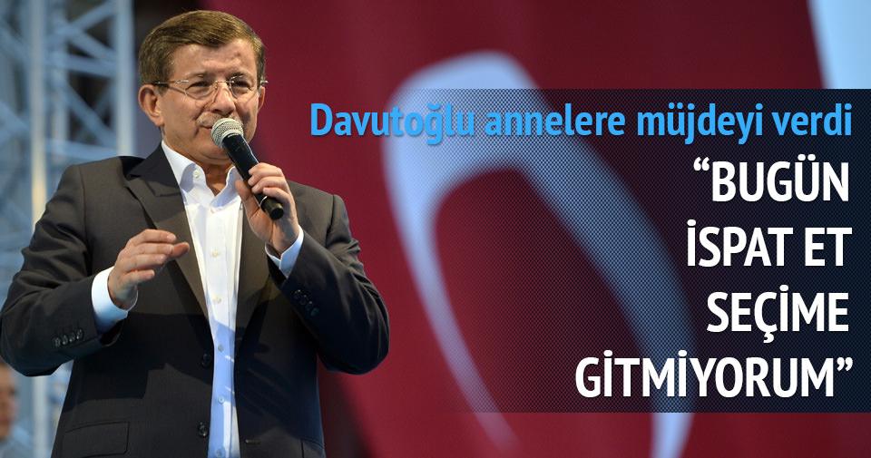 Davutoğlu: Bugün ispat et seçime gitmiyorum