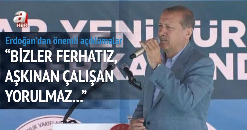 Erdoğan: Bizler ferhatız, aşkınan çalışan yorulmaz haberi