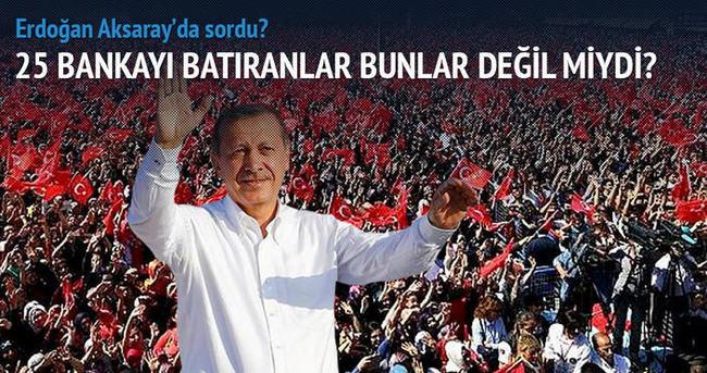 Erdoğan: 25 bankayı batıranlar bunlar değil miydi?