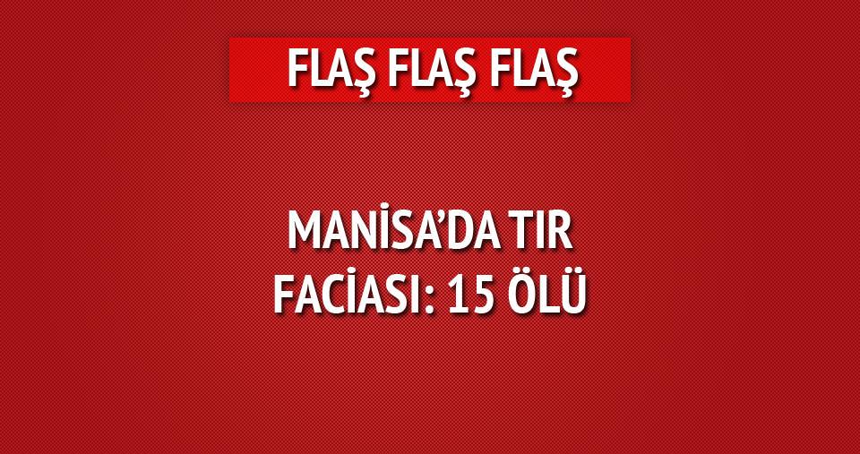 Manisa'da TIR faciası: 15 ölü