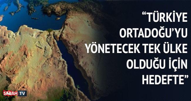 Türkiye Ortadoğu'yu yönetecek tek ülke olduğu için hedefte