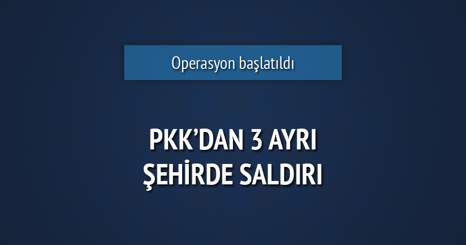 PKK 3 ayrı şehirde saldırı düzenledi