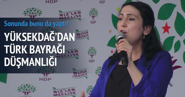 Yüksekdağ'dan Türk Bayrağı düşmanlığı