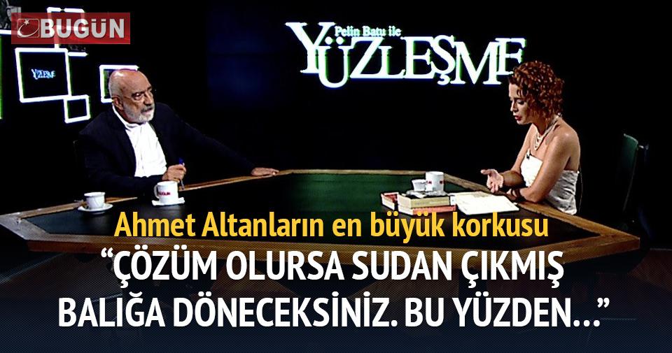 Ahmet Altanların en büyük korkusu