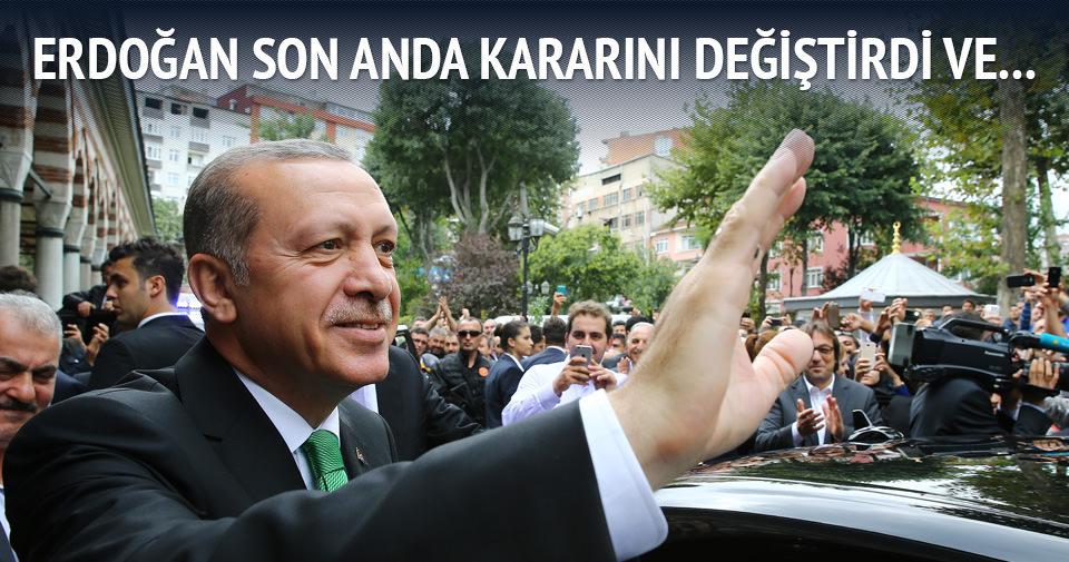 Cumhurbaşkanı Erdoğan son anda kararını değiştirdi