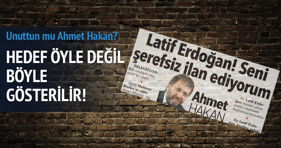 Latif Erdoğan'ı hedef gösterdiğini unuttun mu Ahmet Hakan?