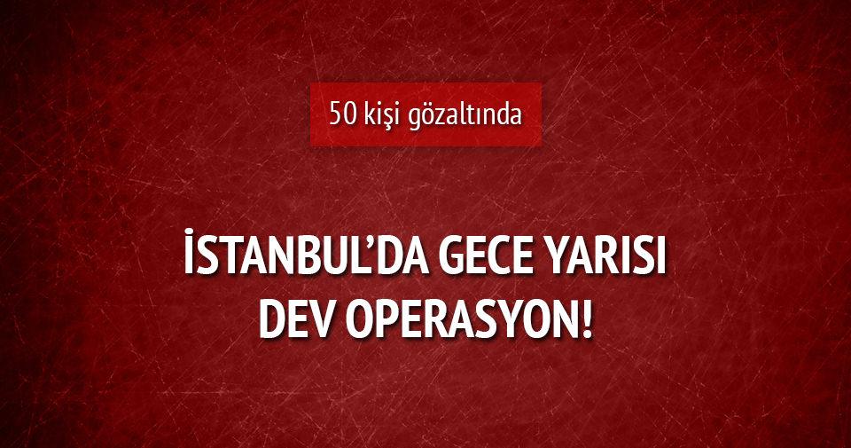 İstanbul'da gece yarısı dev operasyon