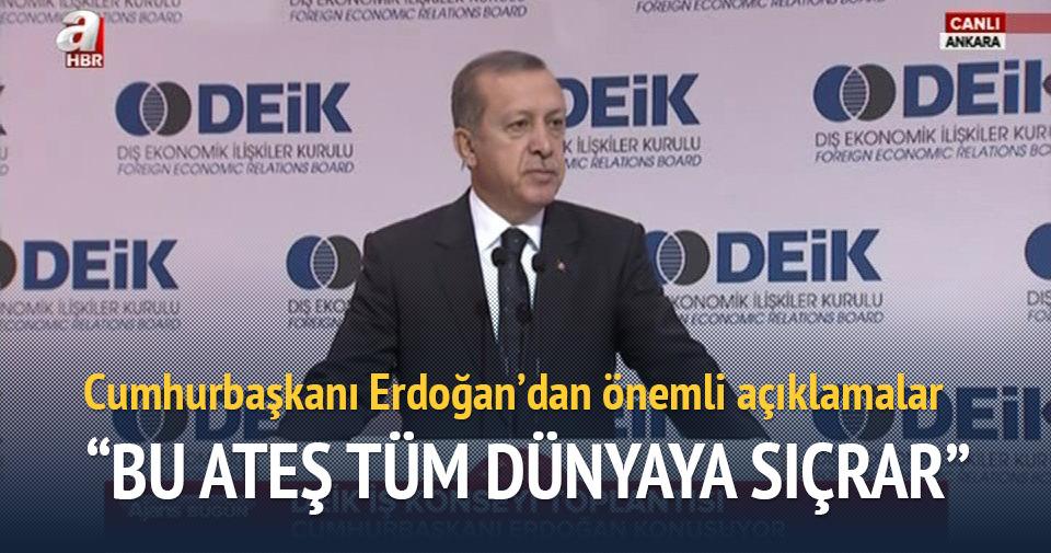 Erdoğan: Ateş tüm dünyaya sıçrar