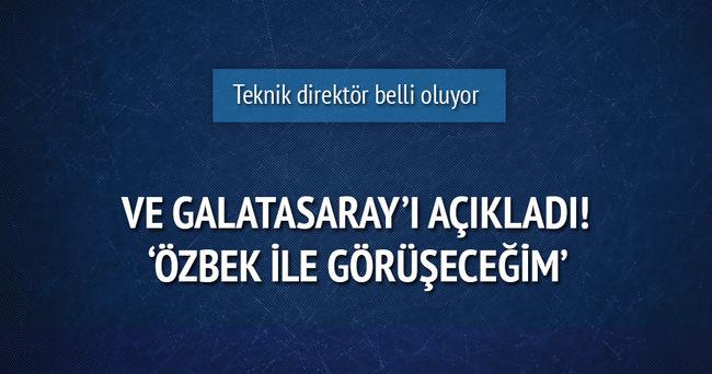 Ve G.Saray'ı açıkladı! 'Özbek ile görüşeceğim'