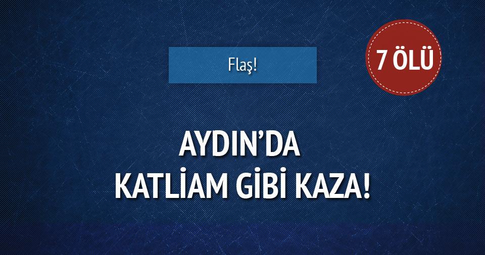 Aydın'da trafik kazası: 7 ölü!