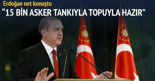 Erdoğan net konuştu: 15 bin askerimiz hazır