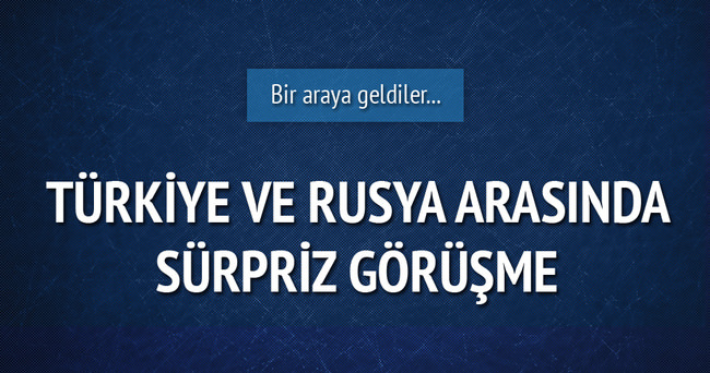 Türkiye ve Rusya arasında sürpriz görüşme