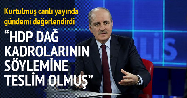 Numan Kurtulmuş: HDP dağ kadroların söylemine teslim olmuş