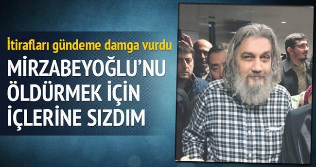 Mirzabeyoğlu'nu öldürmek için içlerine sızdım