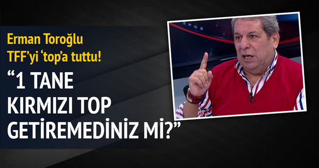 Erman Toroğlu TFF'yi 'top'a tuttu!