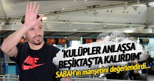 Kulüpler anlaşsaydı Beşiktaş'ta kalırdım