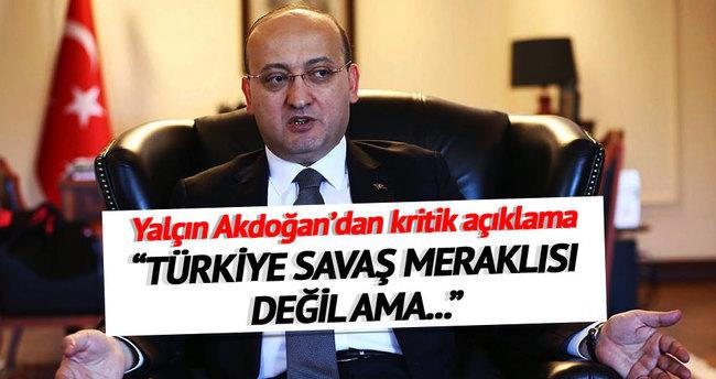 Yalçın Akdoğan: Türkiye savaş meraklısı değil ama...