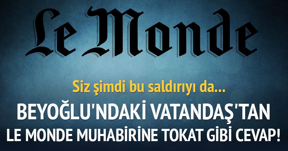 Beyoğlu'ndaki vatandaştan Le Monde muhabirine tokat gibi cevap!