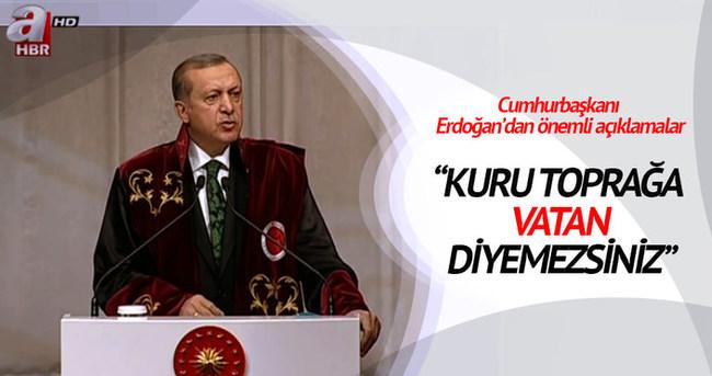 Cumhurbaşkanı Erdoğan: Kuru toprağa vatan diyemezsiniz