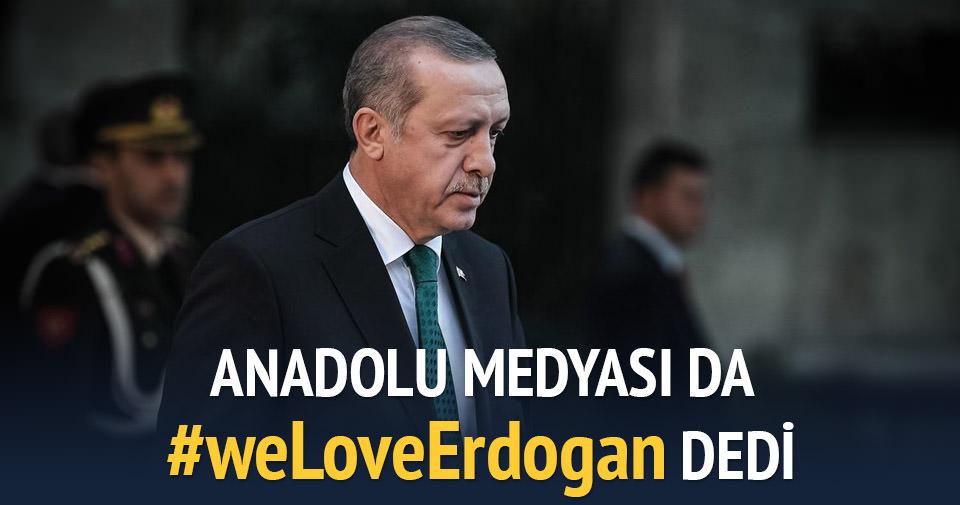Anadolu Medyası da #weLoveErdogan dedi