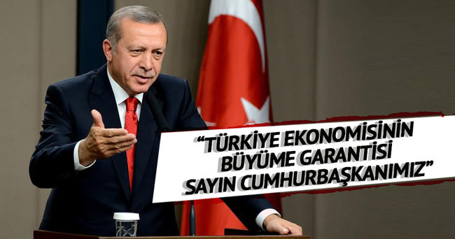 Türkiye ekonomisinin büyüme garantisi Sayın Cumhurbaşkanımız