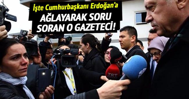 İşte Erdoğan'a ağlayarak soru soran o gazeteci