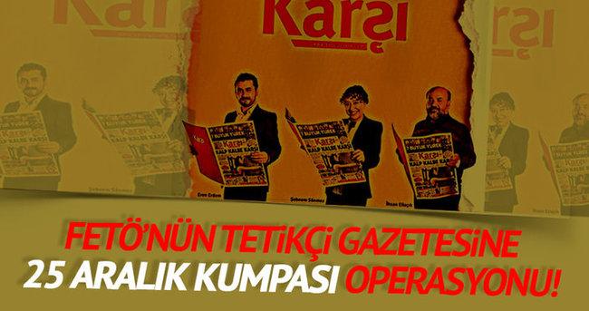 FETÖ'nün tetikçisi Karşı gazetesine kumpas operasyonu