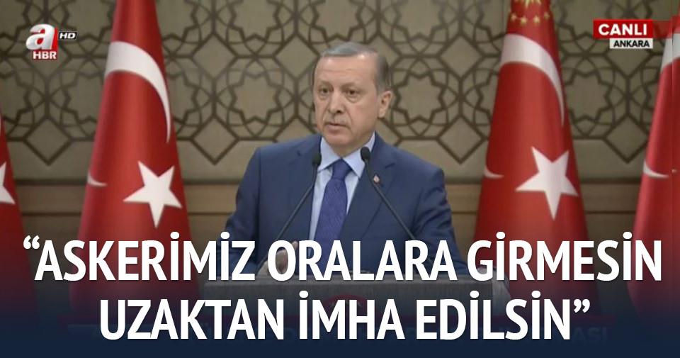 Erdoğan: Uzaktan imha edilsin