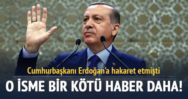 Erdoğan'a hakaret eden o isme bir kötü haber daha!