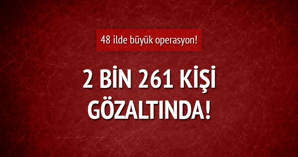 FETÖ'ye büyük operasyon: 2 bin 261 kişi gözaltında