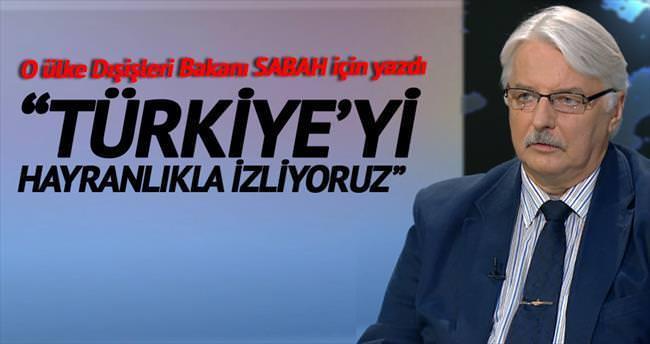 """""""Türkiye'yi hayranlıkla izliyoruz"""""""