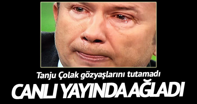 Tanju Çolak canlı yayında ağladı