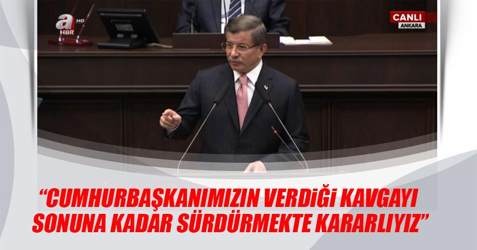 Davutoğlu: Cumhurbaşkanımızın verdiği kavgayı sonuna kadar sürdürmekte kararlıyız