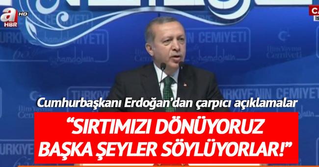 Erdoğan: Sırtımızı dönüyoruz başka şeyler söylüyorlar