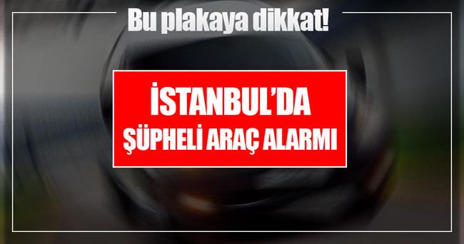 İstanbul'da şüpheli araç alarmı!