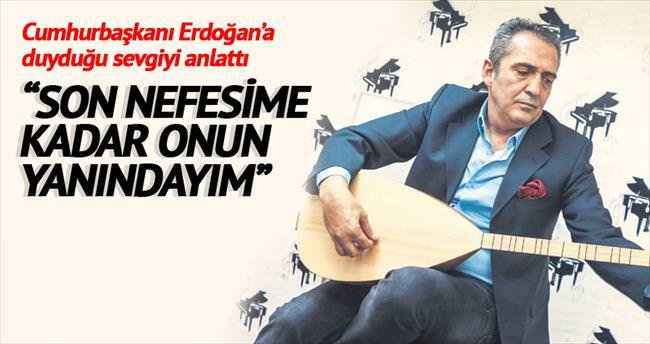 Son nefesime kadar Erdoğan'ın yanındayım