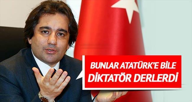 Bunlar Atatürk'e bile diktatör derlerdi