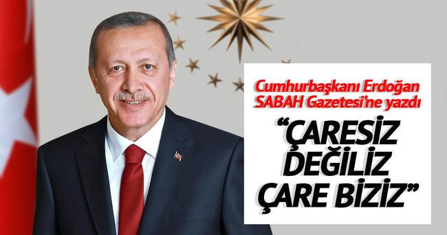 Cumhurbaşkanı Erdoğan SABAH için yazdı: 'Çaresiz değiliz çare biziz'