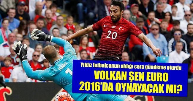 VOLKAN ŞEN EURO 2016'DA OYNAYABİLECEK Mİ?