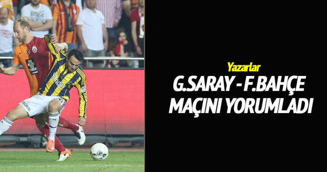 Yazarlar Galatasaray-Fenerbahçe finalini yorumladı
