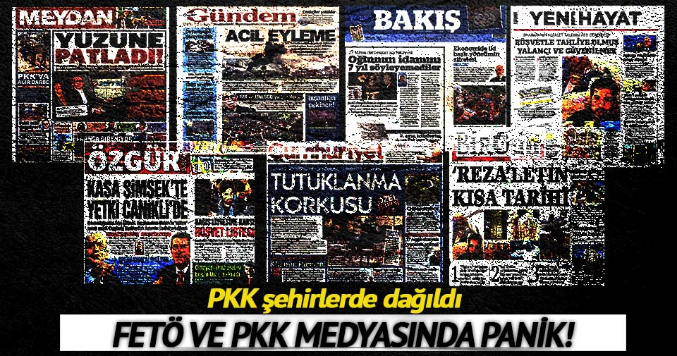 Terör örgütü şehirlerde dağıldı, FETÖ ve PKK medyasında panik