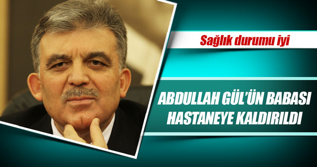11. Cumhurbaşkanı Abdullah Gül'ün babası hastaneye kaldırıldı
