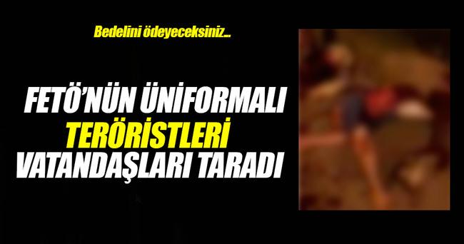 FETÖ'nün üniformalı teröristleri sivilleri taradı